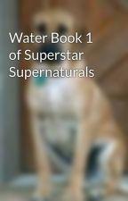 Water Book 1 of Superstar Supernaturals by bordercolliesrock