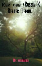 Как лев (Russia X Reader Lemon)  by -theobscure