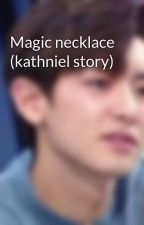 Magic necklace (kathniel story) by rinrin17