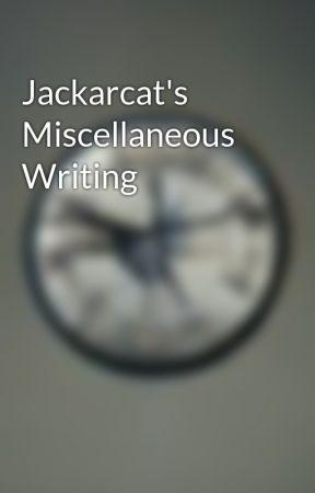Jackarcat's Miscellaneous Writing by Jackarcat