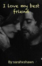 I love my best friend. (rewritten) by sarahxshawn