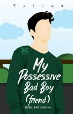 My Possessive Bad Boy(friend) by Yulida_ida