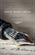 Story Name Ideas by DragonSin7