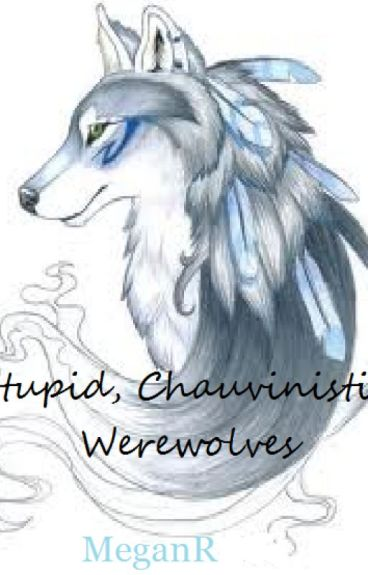 Stupid, Chauvinistic Werewolves. . . by EverdeensFire