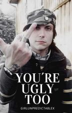 You're ugly too |Frerard| °SIN EDITAR° by GirlUnpredictableX