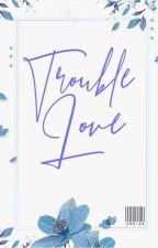Trouble Love  by unniga