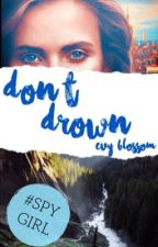 Don't Drown _SPYGIRL SERIES BOOK 1_ Completed) #PastelAwards2k17 by Evy_Blossom