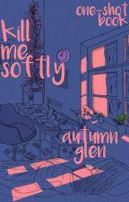 Kill Me Softly ✘ One-shot Book by starryeyedmef