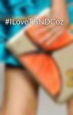 #ILoveTBNDCoz by iamshanepalma