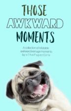 Awkward Moments In The Life Of A Teenager by xThePaperGirlx