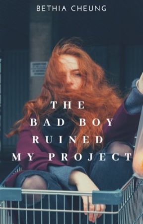 The Bad Boy Ruined My Project (On Hold) by bethia9