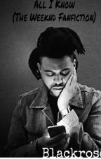 All I Know (An Abel Tesfaye Fanfiction) by blackrose980