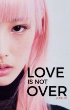 Love is Not Over ✔️ by yueelle