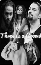 Three Is A Crowd (A Roman Reigns Love Story) by ShaynaSerenade