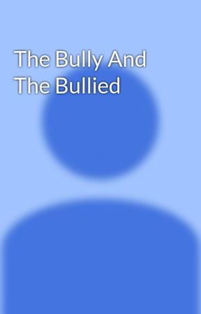 The Bully And The Bullied  by HelenOorg