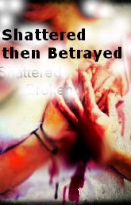 Book 1- Shattered Then Betrayed