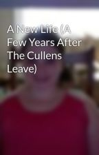 A New Life (A Few Years After The Cullens Leave) by TwihardForever