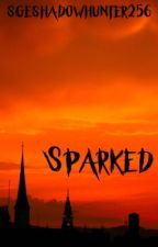 Sparked (COMPLETED) by sgeshadowhunter256