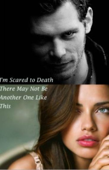 I'm Scared to Death There May Not Be Another One Like This [Niklaus Mikaelson]