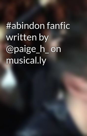 #abindon fanfic written by @paige_h_ on musical.ly