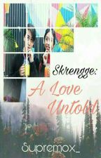 SKRENGGE: A LOVE UNTOLD  (Completed) by superior_x