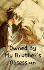 Owned By My Brother's Obsession (General-fiction, Romance, SPG)  by OnlyYourPJ