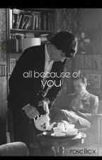 all because of you | sheriarty by roselliex