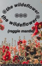 The Wildeflower (Reggie Mantle) by youknowimalwayslate
