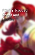 RWBY: Padded Roses and Flames by AnimeBaby1000