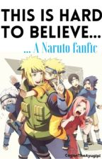 This is Hard to Believe... (Naruto fanfic) by CeganTheAyugipi