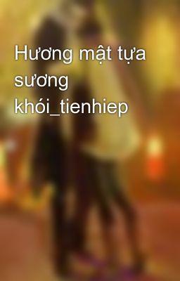 Đọc truyện Hương mật tựa sương khói_tienhiep