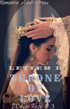 Throne Of Love (#3 White Rose Series) by beestinson