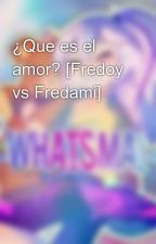 ¿Que es el amor? [Fredoy vs Fredami] by -WhatsMai-