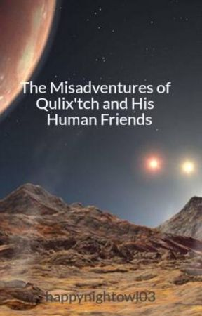 The Misadventures of Qulix'tch and His Human Friends by happynightowl03