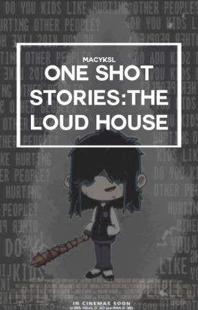 One Shot Stories: The Loud House by MacyKSL