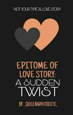 Epitome of Love Story: A Sudden Twist by _QueenAphrodite_