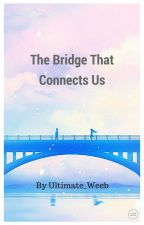 The Bridge That Connects Us (On-Hold) by Ultimate_Weeb