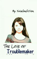 The Love Of Troublemaker (cerpen) by YuKaFanFiction