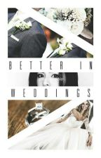 Better in Weddings by shesinvincible