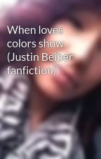 When loves colors show (Justin Beiber fanfiction) by hannahitliong1234