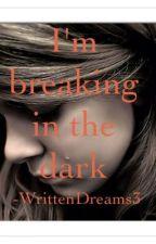 I'm breaking in the dark by WrittenDreams3