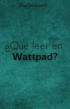 ¿Qué leer en Wattpad?  by TrueDisaster6