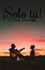 ¡Solo Tú!  by OdalysMorales02