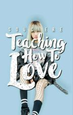 Teaching How To Love by Souciere