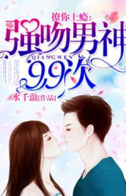 Đọc truyện Trêu ngươi nghiện: Cường hôn nam thần 99 lần - Thủy Thiên Triệt