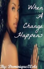 When A Change Happens (Completed) by Dominiquetress