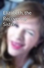 Elizabeth, the Recovering Sister by kkatiestyles123