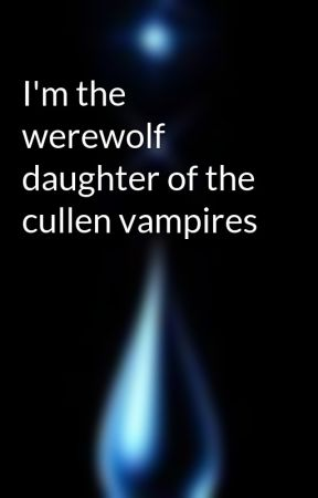 I'm the werewolf daughter of the cullen vampires by CryingSilver