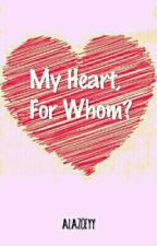 My Heart, For Whom? by alazoeyy