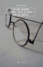 TOP ONE HUNDRED THINGS I HATE IN HARRY POTTER FANFICS by gayshadowhunters
